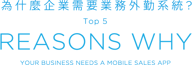 為什麼企業需要業務外勤系統?Top 5, REASONS WHY, YOUR BUSINESS NEEDS A MOBILE SALES APP